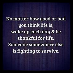 No matter how good or bad you think life is, wake up each day and be thankful for life. Someone somewhere else is fighting to survive. #Quote #Motivation #Inspiration #Life #Thankful