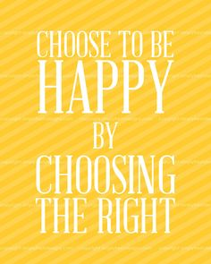 Choose to Be Happy by Choosing the Right - INSTANT DOWNLOAD, $3.50  {I love this new family motto that we are adopting. It reminds us that happiness can only come as we make good choices. Happiness is a choice. Love that principle.}