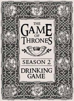 Game of Thrones drinking game? Oh ...this could be dangerous.