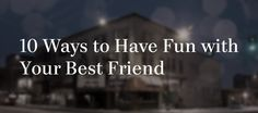 10 Ways To Have Fun With Your Best Friend
