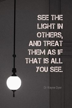Love this Quote! See the Light in others, and treat them as if that is all you see. #Quotes #Words #Inspiration lights, treats, remember this, light recipes, quotes, wayn dyer, inspir, thought, wayne dyer