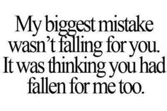 Thinking that you had fallen for me too.