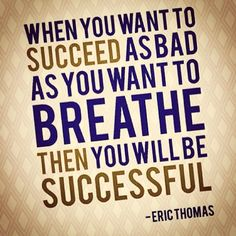 "One of my favorite quotes. ""When you ant to succeed as bad as you want to breathe then you will be successful."" -Eric Thomas"
