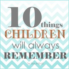 10 Things Children Will Always Remember and that we should never forget.  This is AWESOME!!