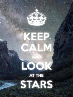 Look at the stars...they are there for you in the darkness, in your time of fear, in that lonely moment. Look up. Look at the stars...