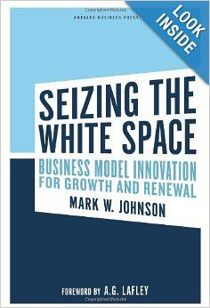 Seizing the White Space: Business Model Innovation for Growth and Renewal: A. G. Lafley, Mark W. Johnson: 9781422124819: Amazon.com: Books