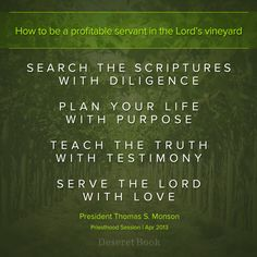 How to be a profitable servant in the Lord's Vineyard  1) Search the scriptures with diligence  2) Plan your life with Purpose  3) Teach the truth with testimony  4) Serve the Lord with Love  -President Thomas S. Monson  Priesthood Session April 6, 2013  #ldsconf #lds #generalconference #priesthood
