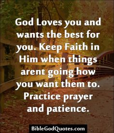 God Loves you and wants the best for you. Keep Faith in Him when things arent going how you want them to. Practice prayer and patience.