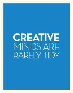 """Creative minds are rarely tidy.""  One of my favorites! Maybe this is why my house is a wreck?!"