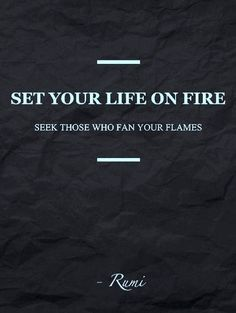 Set your life on fire. Seek those who fan your flames.