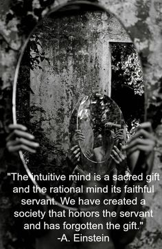 """The intuitive mind is a sacred gift and the rational mind its faithful servant. We have created a society that honors the servant and has forgotten the gift.""   -A. Einstein"