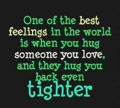 One of the best feelings in the world is when you hug someone you love and they hug you back even tighter #HUGS