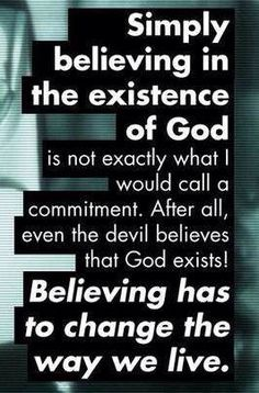 The devil knows that God exists. Believing isn't commitment.