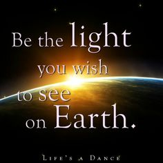 Be the light you wish to see in the world. <3