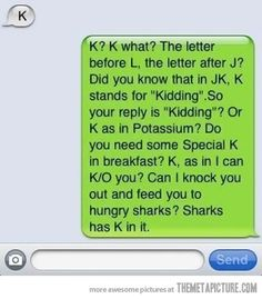 """I really want to use this next time someone texts me """"K"""""""