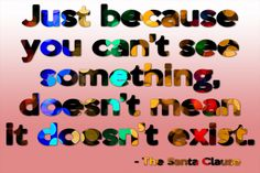 Just because you can't see something, doesn't mean it doesn't exist. -The Santa Clause