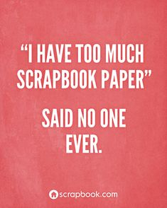 """I have too much scrapbook paper,"" said no one ever."