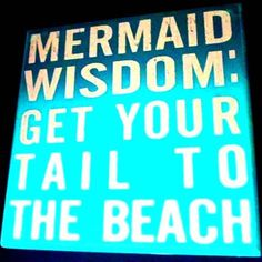 Mermaid wisdom: Get your tail to the beach!