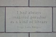 I had always imagined paradise as a kind of library...