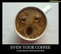 Even your coffee thinks you woke up too early this morning : )