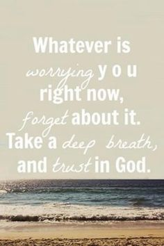 whatever is worrying you right now, forget about. take a deep breath and trust in God the lord, daily reminder, remember this, god, the ocean, hard times, deep breath, beach, quot
