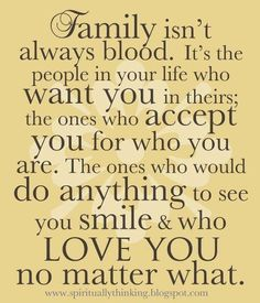 Family isn't always blood, it's the people who love you no matter what