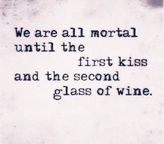 We are all mortal until the first kiss and the second glass of wine..