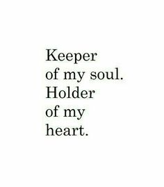 Keeper of my soul.  Holder of my heart.