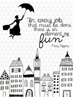 """Love this Mary Poppins quote: """"In every job that must be done, there is an element of fun."""""""