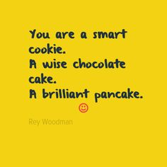 You are a smart cookie. A wise chocolate cake. A brilliant pancake. :)