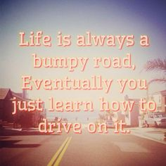 Life is always going to be a bumpy road. Eventually you just learn how to drive on it. #quote #road #driving #metaphor #lifeis #carryon #keepgoing #itgetseasier