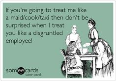 If you're going to treat me like a maid/cook/taxi then don't be surprised when I treat you like a disgruntled employee...