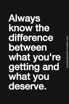 """Always know the difference between what you're getting and what you deserve.""  Never settle for less!"