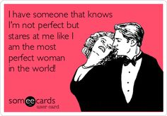 I have someone that knows I'm not perfect but stares at me like I am the most perfect woman in the world! <3