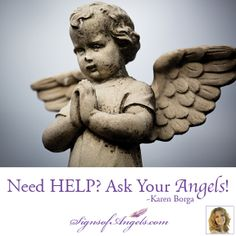 "Your Angels are there waiting for you to ask.  Just say, ""Angels, I need your assistance with ____. Thank you.""  ~ Karen Borga"