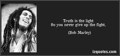 Truth is the light   So you never give up the fight. - Bob Marley