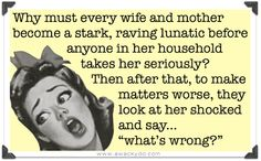 Why must every wife and mother become a stark, raving lunatic before anyone in her household takes her seriously?  Then after that, to make ... #humor