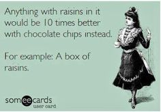 Anything with raisins in it would be 10 times better with chocolate chips instead.  For example:  A box of raisins.