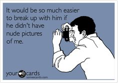 It would be so much easier to break up with him if he didn't have nude pictures of me.