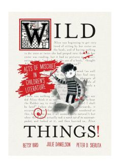 'Wild Things: Acts of Mischief in Children's Literature' by Betsy Bird, Julie Danielson, and Peter D. Sieruta (Candlewick, August 2014)