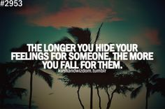 the longer you hide your feelings for someone, the more you fall for them.