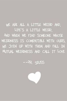 We are all a little weird. Dr. Seuss.  This is true except that Dave is a little weirder than me.