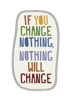 If you Change nothing...nothing will change