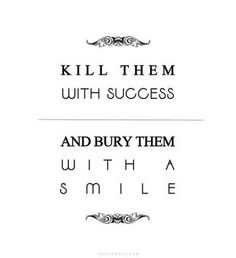 inspiring quotes, life, heart, success quotes, kill them with success, killing it quotes, buri, thought, kill them with a smile