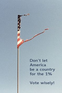 Don't let America be a country only for the 1% - Vote wisely!