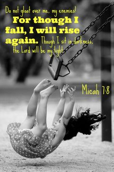 Micah 7:8 Do not gloat over me, my enemies!     For though I fall, I will rise again. Though I sit in darkness,     the Lord will be my light.