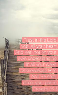 Proverbs 3:5-6 Trust in the Lord with all your heart, and lean not on your own understanding. In all your ways acknowledge Him, and he will direct your paths.