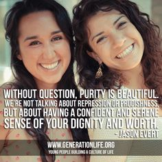 """Without question, purity is beautiful. We're not talking about repression or prudishness, but about having a confident and serene sense of your dignity and worth."" - Jason Evert"