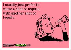 I usually just prefer to chase a shot of tequila  with another shot of tequila.