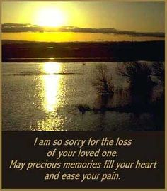 sorry for the loss of your loved one may precious memories fill your